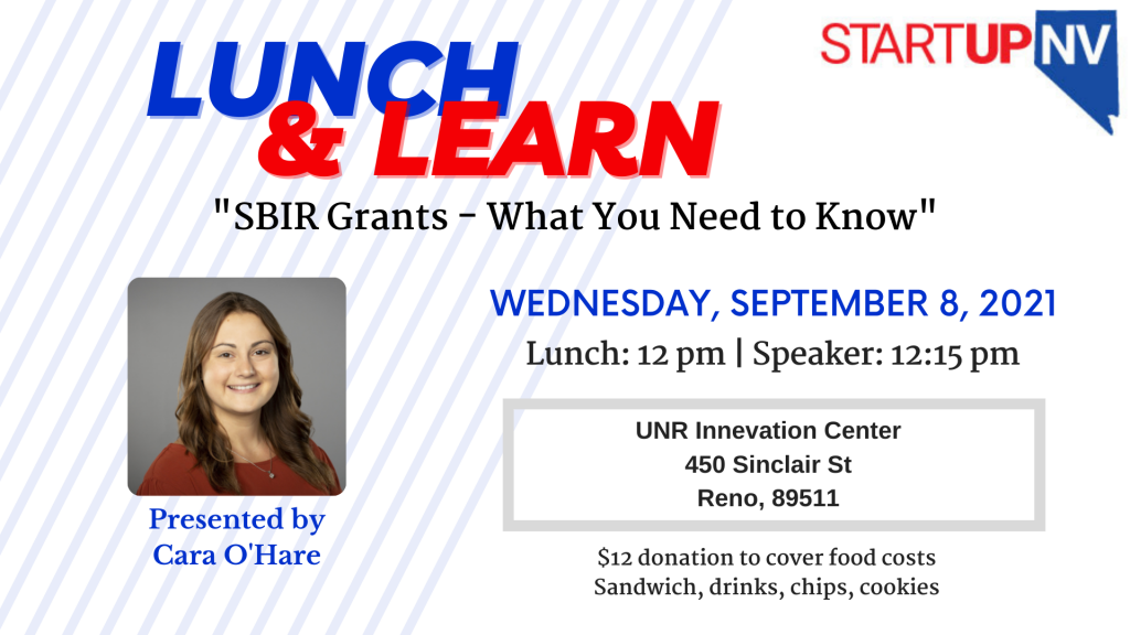 """Lunch and Learn at the top of the page in blue and red. Underneath it says """"SBIR Grants - What you need to know."""" the date is Wednesday September 8, 2021 and it is located at the University of Nevada, Reno Innevation Center at 450 Sinclair Street Reno, Nevada. There is a picture of the presenter, Cara O'Hare, on the left side of the flyer. $12 donation is requested for lunch and drinks,"""